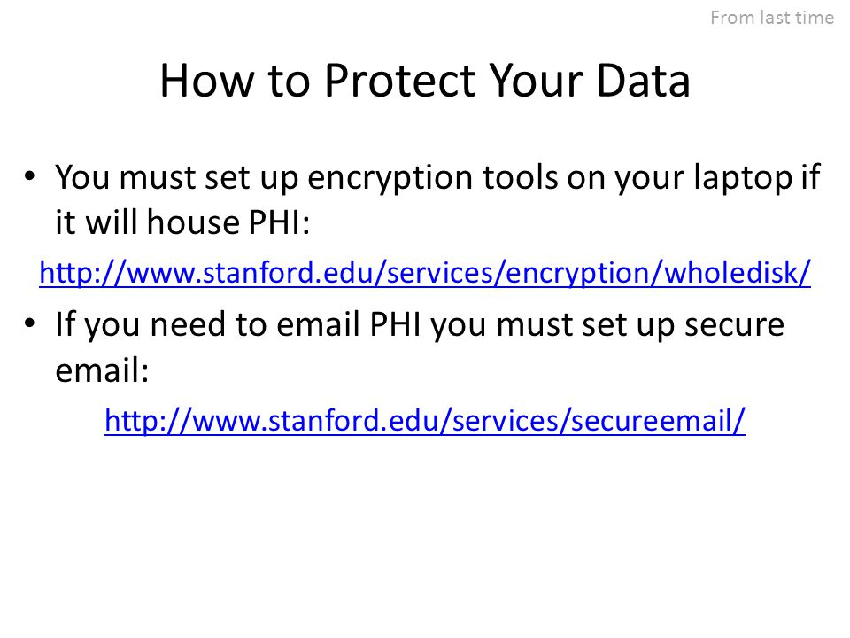 How to Protect Your Data You must set up encryption tools on your laptop if it will house PHI: http://www.stanford.edu/services/encryption/wholedisk/