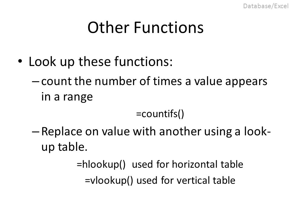 Other Functions Look up these functions: – count the number of times a value appears in a range =countifs() – Replace on value with another using a lo