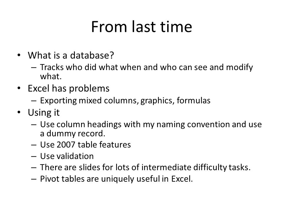 From last time What is a database? – Tracks who did what when and who can see and modify what. Excel has problems – Exporting mixed columns, graphics,