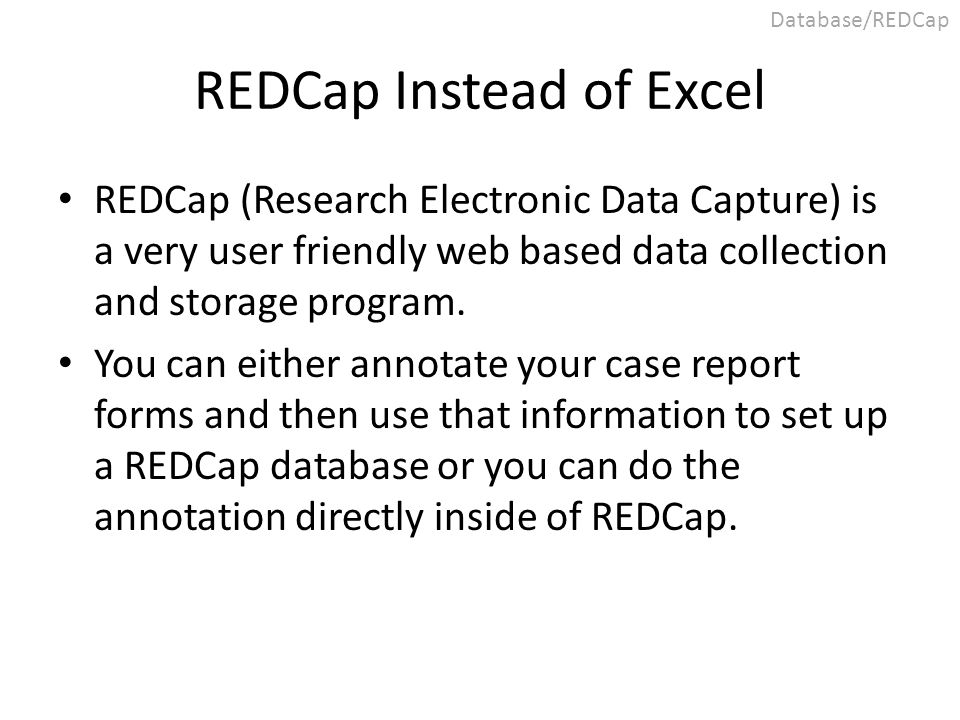 REDCap Instead of Excel REDCap (Research Electronic Data Capture) is a very user friendly web based data collection and storage program. You can eithe