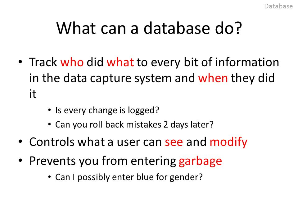 What can a database do? Track who did what to every bit of information in the data capture system and when they did it Is every change is logged? Can