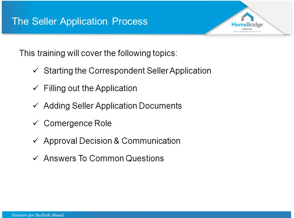 The Seller Application Process This training will cover the following topics: Starting the Correspondent Seller Application Filling out the Application Adding Seller Application Documents Comergence Role Approval Decision & Communication Answers To Common Questions