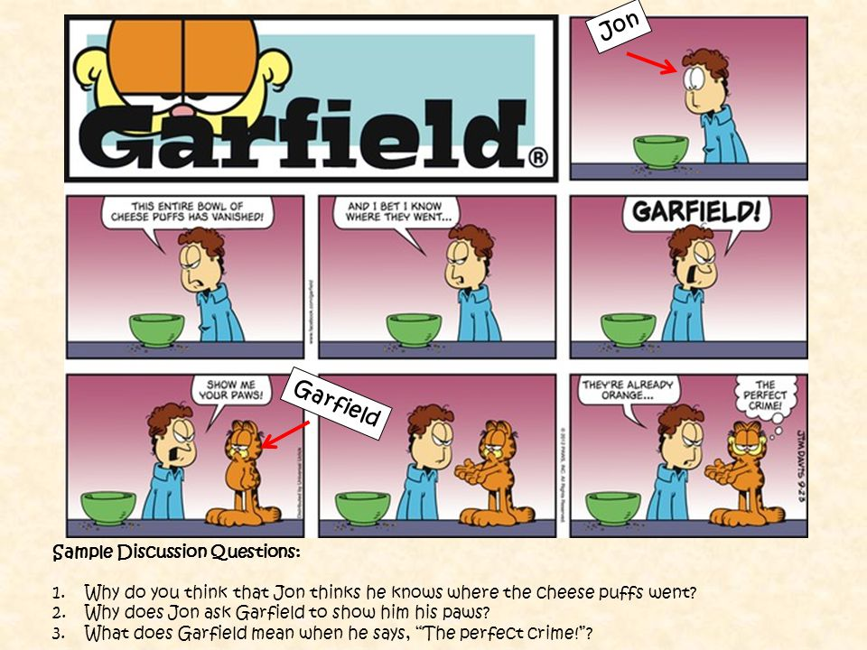 Sample Discussion Questions: 1.Why do you think that Jon thinks he knows where the cheese puffs went? 2.Why does Jon ask Garfield to show him his paws