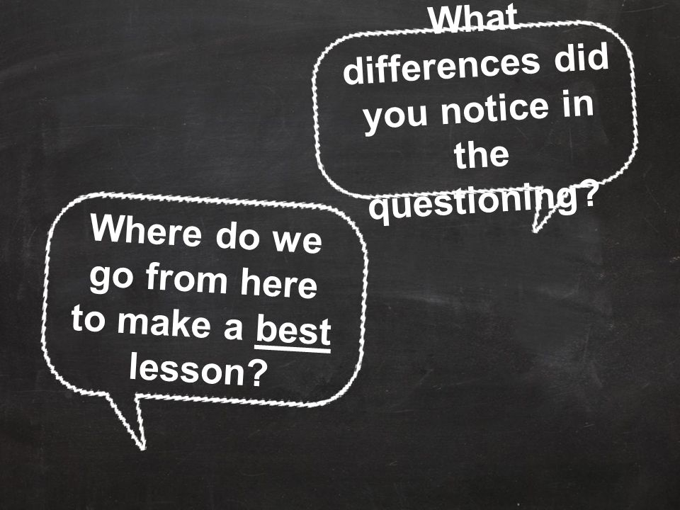 What differences did you notice in the questioning? Where do we go from here to make a best lesson?