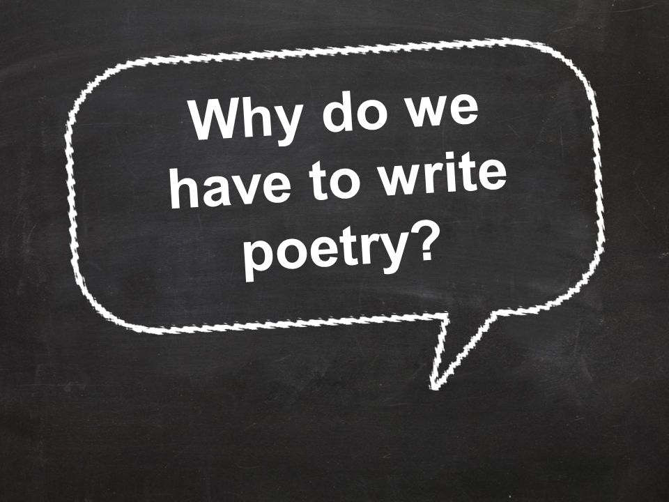 Why do we have to write poetry?