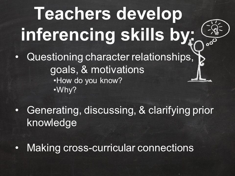 Teachers develop inferencing skills by: Questioning character relationships, goals, & motivations How do you know.