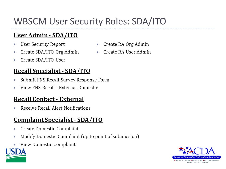 WBSCM User Security Roles: SDA/ITO  Submit FNS Recall Survey Response Form  View FNS Recall - External Domestic Recall Specialist - SDA/ITO  Create Domestic Complaint  Modify Domestic Complaint (up to point of submission)  View Domestic Complaint Complaint Specialist - SDA/ITO  User Security Report  Create SDA/ITO Org Admin  Create SDA/ITO User User Admin - SDA/ITO  Create RA Org Admin  Create RA User Admin  Receive Recall Alert Notifications Recall Contact - External