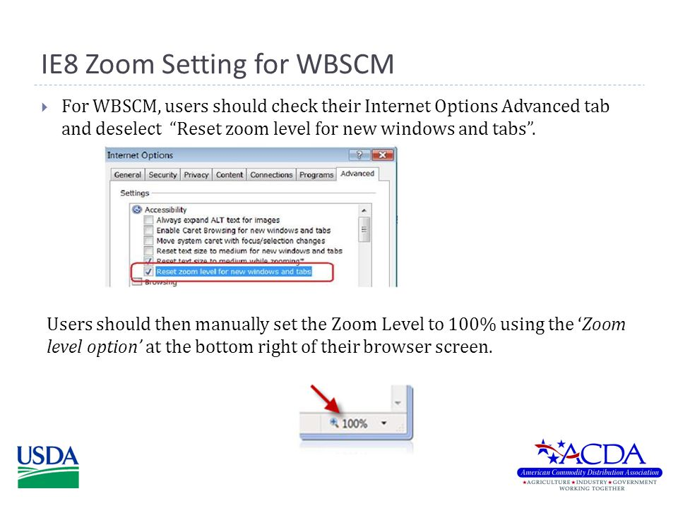 IE8 Zoom Setting for WBSCM  For WBSCM, users should check their Internet Options Advanced tab and deselect Reset zoom level for new windows and tabs .