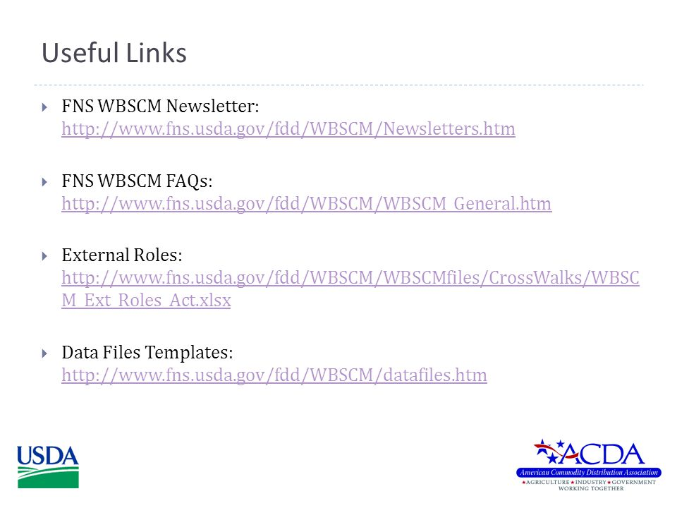 Useful Links  FNS WBSCM Newsletter: http://www.fns.usda.gov/fdd/WBSCM/Newsletters.htm http://www.fns.usda.gov/fdd/WBSCM/Newsletters.htm  FNS WBSCM FAQs: http://www.fns.usda.gov/fdd/WBSCM/WBSCM_General.htm http://www.fns.usda.gov/fdd/WBSCM/WBSCM_General.htm  External Roles: http://www.fns.usda.gov/fdd/WBSCM/WBSCMfiles/CrossWalks/WBSC M_Ext_Roles_Act.xlsx http://www.fns.usda.gov/fdd/WBSCM/WBSCMfiles/CrossWalks/WBSC M_Ext_Roles_Act.xlsx  Data Files Templates: http://www.fns.usda.gov/fdd/WBSCM/datafiles.htm http://www.fns.usda.gov/fdd/WBSCM/datafiles.htm