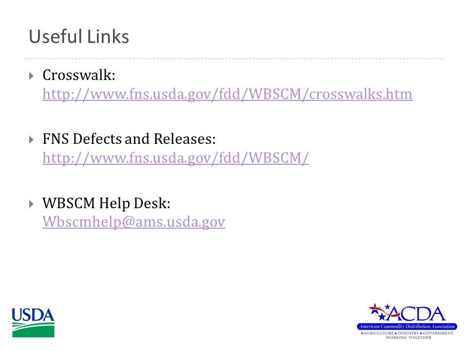 Useful Links  Crosswalk: http://www.fns.usda.gov/fdd/WBSCM/crosswalks.htm http://www.fns.usda.gov/fdd/WBSCM/crosswalks.htm  FNS Defects and Releases: http://www.fns.usda.gov/fdd/WBSCM/ http://www.fns.usda.gov/fdd/WBSCM/  WBSCM Help Desk: Wbscmhelp@ams.usda.gov Wbscmhelp@ams.usda.gov