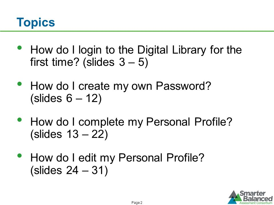 Topics How do I login to the Digital Library for the first time? (slides 3 – 5) How do I create my own Password? (slides 6 – 12) How do I complete my