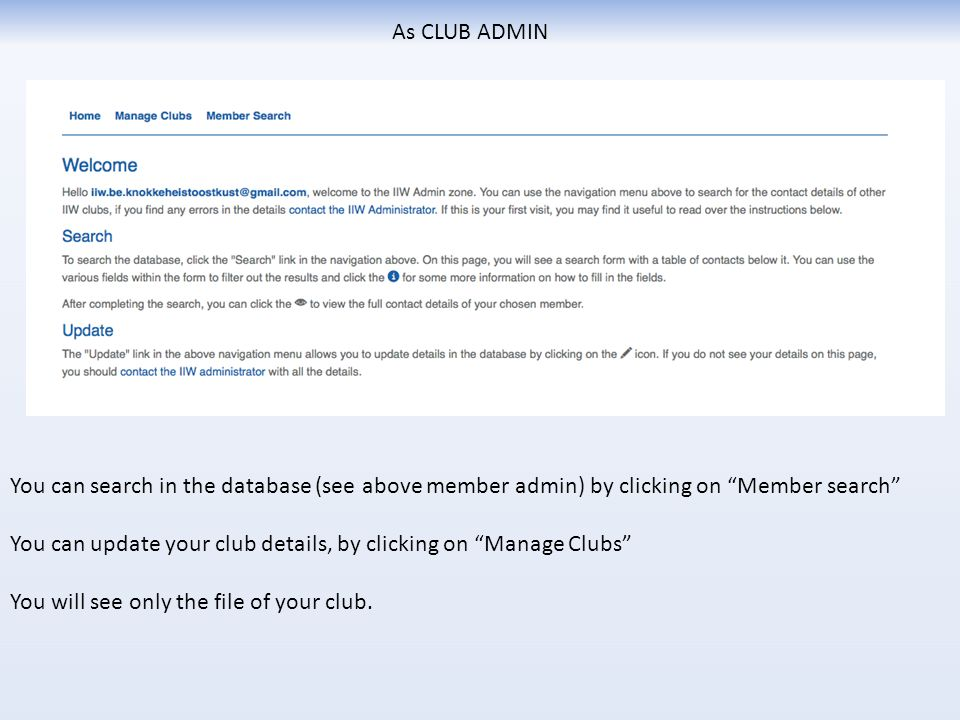 As CLUB ADMIN You can search in the database (see above member admin) by clicking on Member search You can update your club details, by clicking on Manage Clubs You will see only the file of your club.