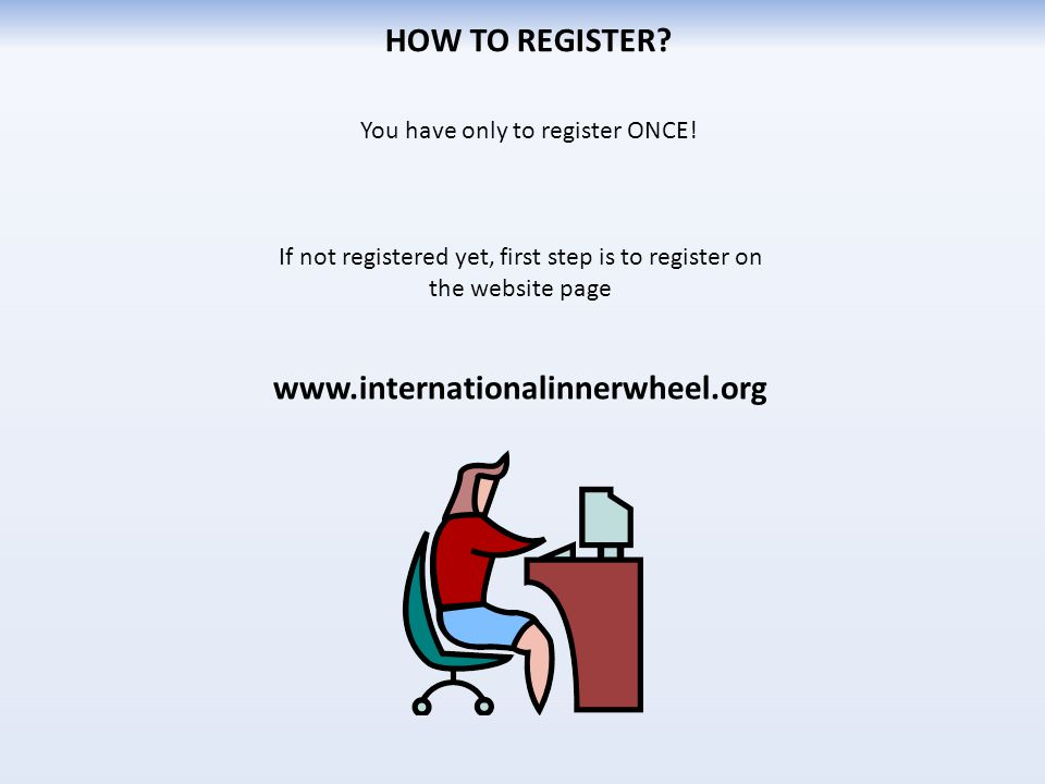 If not registered yet, first step is to register on the website page www.internationalinnerwheel.org HOW TO REGISTER? You have only to register ONCE!