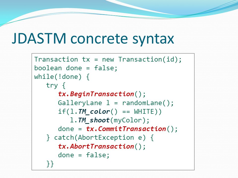JDASTM concrete syntax Transaction tx = new Transaction(id); boolean done = false; while(!done) { try { tx.BeginTransaction(); GalleryLane l = randomLane(); if(l.TM_color() == WHITE)) l.TM_shoot(myColor); done = tx.CommitTransaction(); } catch(AbortException e) { tx.AbortTransaction(); done = false; }}