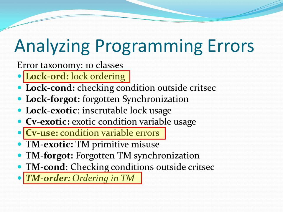 Analyzing Programming Errors Error taxonomy: 10 classes Lock-ord: lock ordering Lock-cond: checking condition outside critsec Lock-forgot: forgotten Synchronization Lock-exotic: inscrutable lock usage Cv-exotic: exotic condition variable usage Cv-use: condition variable errors TM-exotic: TM primitive misuse TM-forgot: Forgotten TM synchronization TM-cond: Checking conditions outside critsec TM-order: Ordering in TM