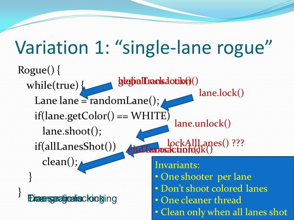 Variation 2: two-lane rogue Rogue() { while(true) { Lane a = randomLane(); Lane b = randomLane(); if(a.getColor() == WHITE && b.getColor() == WHITE) { a.shoot(); b.shoot(); } if(allLanesShot()) clean(); }} Invariants: One shooter per lane Don't shoot colored lanes One cleaner thread Clean only when all lanes shot globalLock.lock() globalLock.unlock() Coarse-grain locking Fine-grain locking a.lock(); b.lock(); Requires lock-ordering.