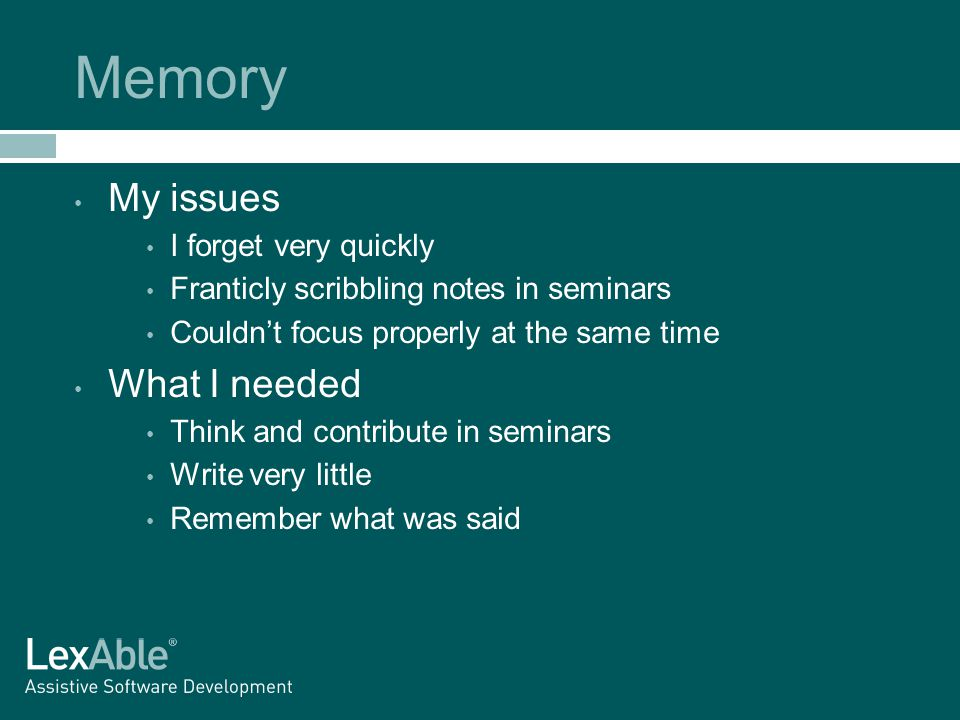 Memory My issues I forget very quickly Franticly scribbling notes in seminars Couldn't focus properly at the same time What I needed Think and contribute in seminars Write very little Remember what was said