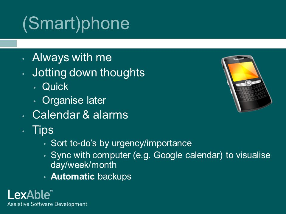 (Smart)phone Always with me Jotting down thoughts Quick Organise later Calendar & alarms Tips Sort to-do's by urgency/importance Sync with computer (e.g.