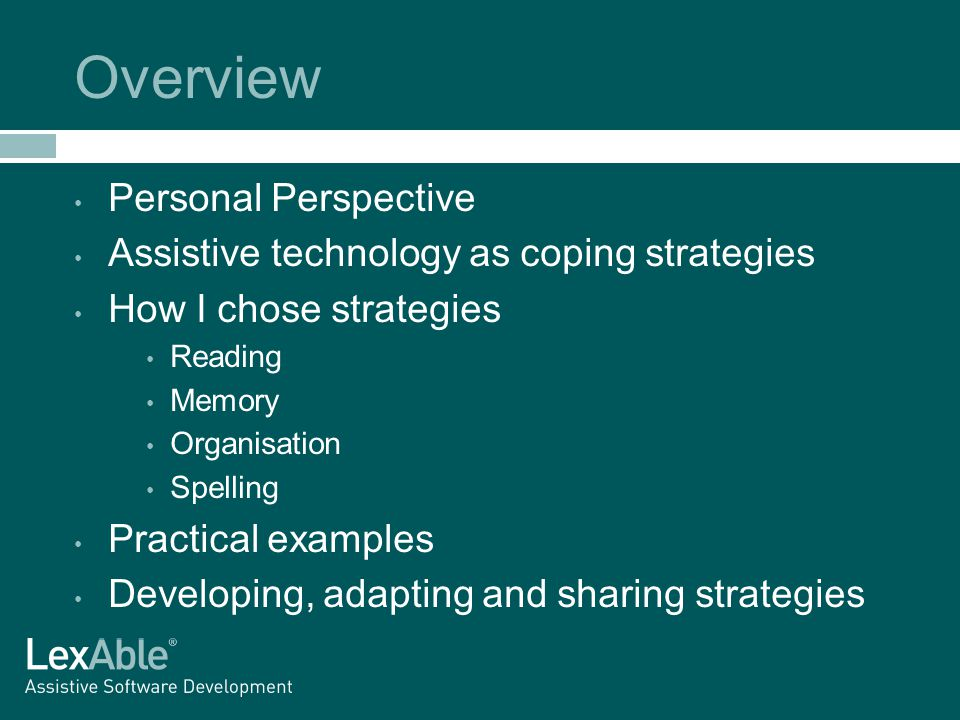 Overview Personal Perspective Assistive technology as coping strategies How I chose strategies Reading Memory Organisation Spelling Practical examples Developing, adapting and sharing strategies