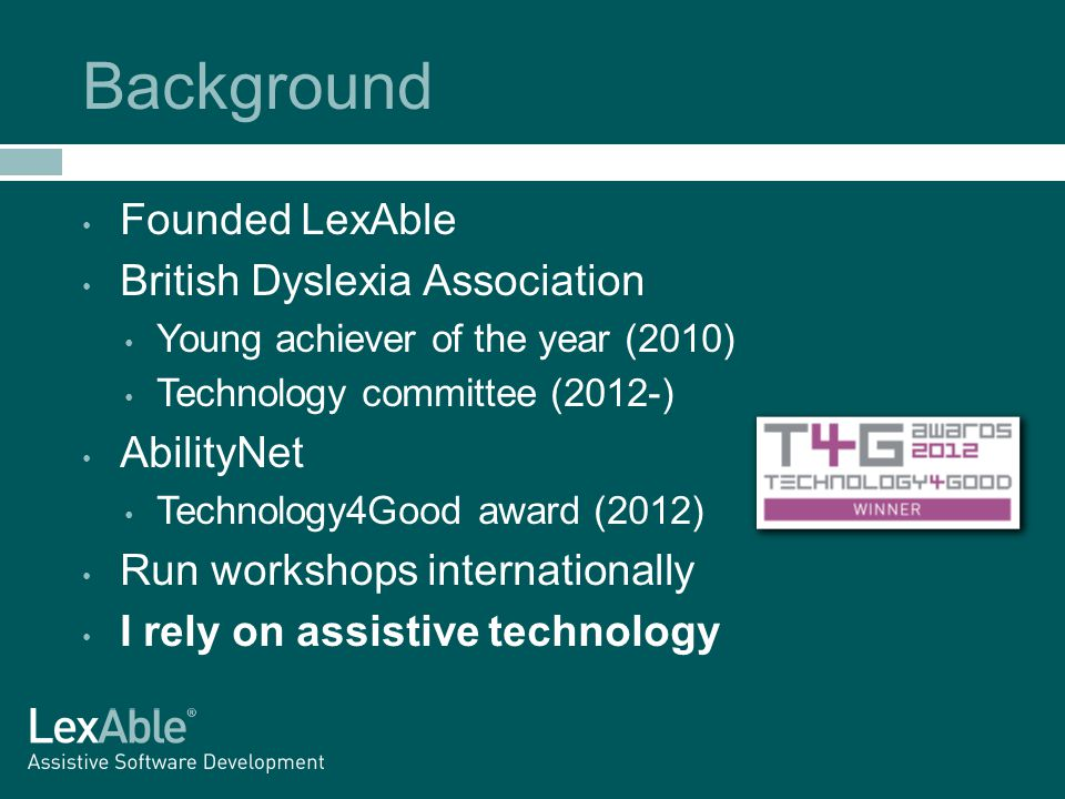 Background Founded LexAble British Dyslexia Association Young achiever of the year (2010) Technology committee (2012-) AbilityNet Technology4Good award (2012) Run workshops internationally I rely on assistive technology