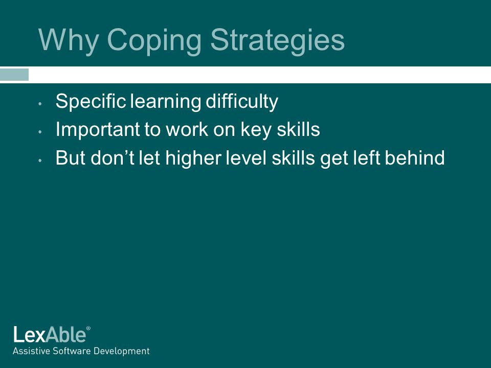 Why Coping Strategies Specific learning difficulty Important to work on key skills But don't let higher level skills get left behind