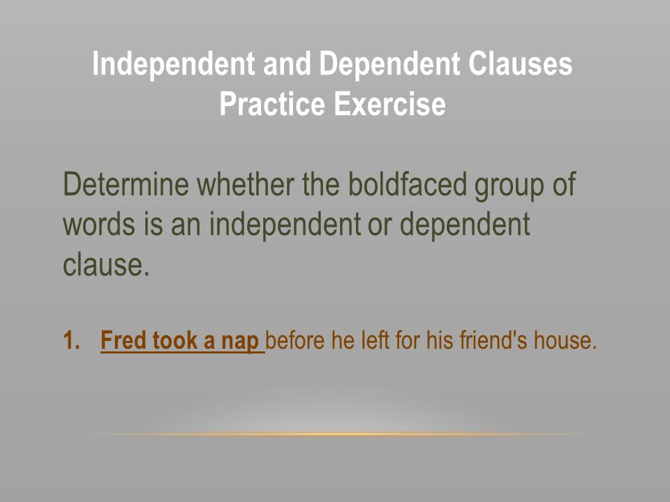 Independent and Dependent Clauses Practice Exercise Determine whether the boldfaced group of words is an independent or dependent clause. 1.Fred took