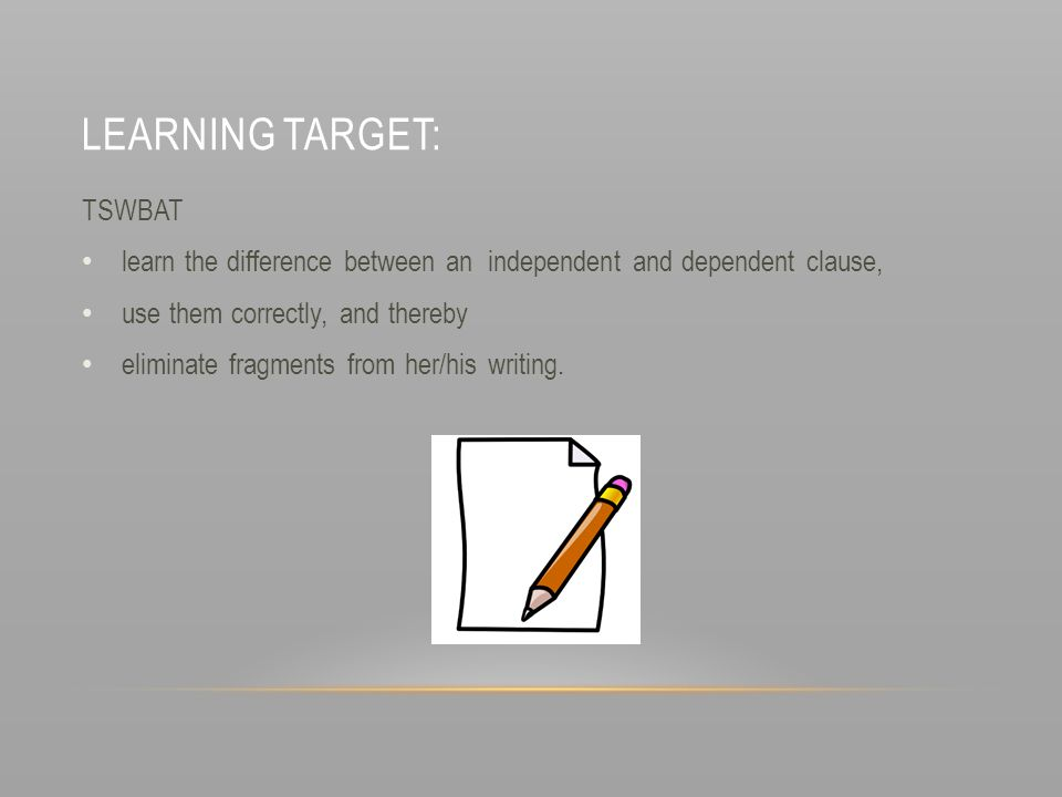 LEARNING TARGET: TSWBAT learn the difference between an independent and dependent clause, use them correctly, and thereby eliminate fragments from her