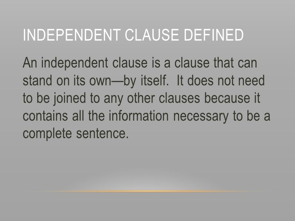 INDEPENDENT CLAUSE DEFINED An independent clause is a clause that can stand on its own—by itself. It does not need to be joined to any other clauses b
