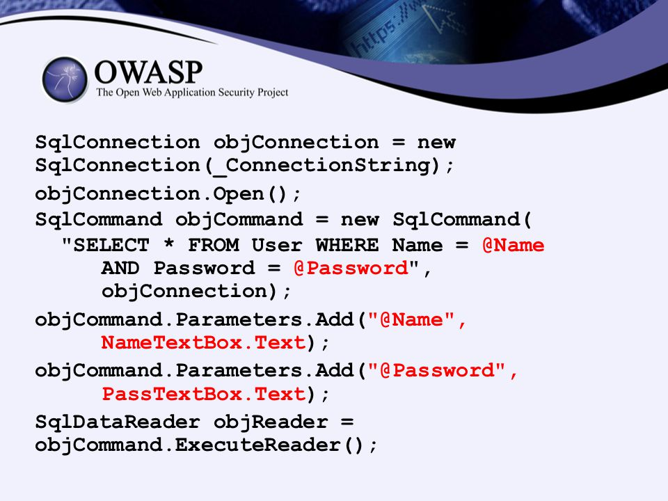 SqlConnection objConnection = new SqlConnection(_ConnectionString); objConnection.Open(); SqlCommand objCommand = new SqlCommand( SELECT * FROM User WHERE Name = @Name AND Password = @Password , objConnection); objCommand.Parameters.Add( @Name , NameTextBox.Text); objCommand.Parameters.Add( @Password , PassTextBox.Text); SqlDataReader objReader = objCommand.ExecuteReader();