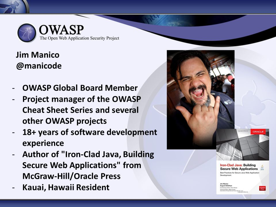 Jim Manico @manicode -OWASP Global Board Member -Project manager of the OWASP Cheat Sheet Series and several other OWASP projects -18+ years of software development experience -Author of Iron-Clad Java, Building Secure Web Applications from McGraw-Hill/Oracle Press -Kauai, Hawaii Resident