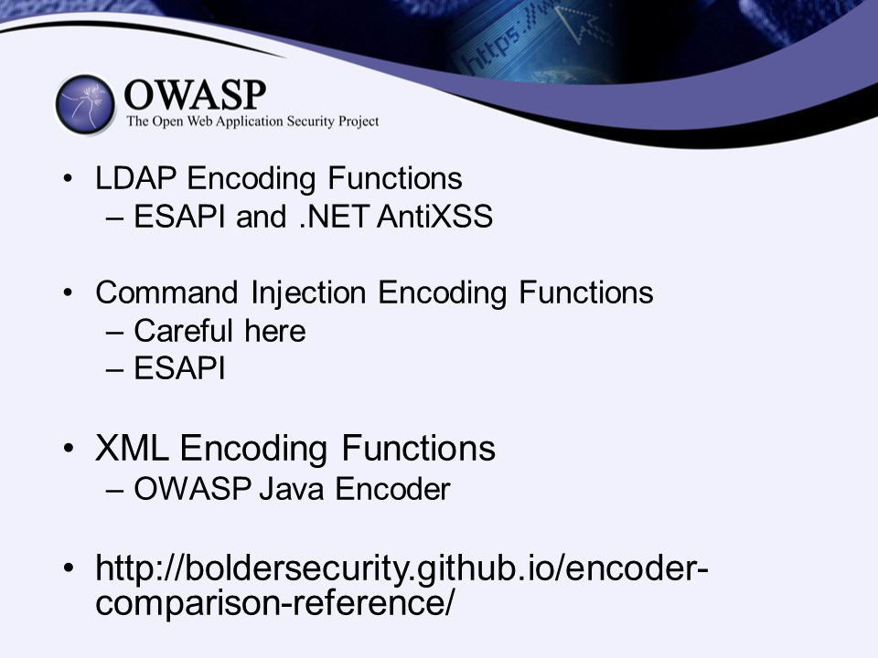 LDAP Encoding Functions –ESAPI and.NET AntiXSS Command Injection Encoding Functions –Careful here –ESAPI XML Encoding Functions –OWASP Java Encoder http://boldersecurity.github.io/encoder- comparison-reference/