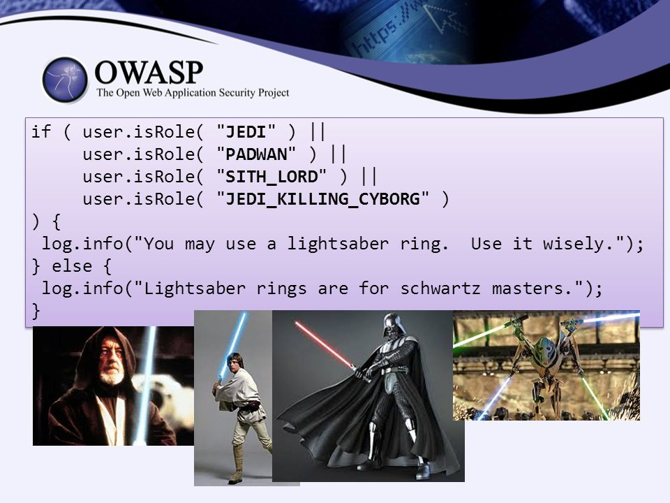 if ( user.isRole( JEDI ) || user.isRole( PADWAN ) || user.isRole( SITH_LORD ) || user.isRole( JEDI_KILLING_CYBORG ) ) { log.info( You may use a lightsaber ring.
