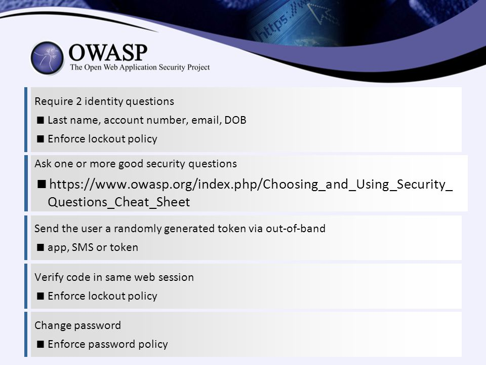 Require 2 identity questions  Last name, account number, email, DOB  Enforce lockout policy Ask one or more good security questions  https://www.owasp.org/index.php/Choosing_and_Using_Security_ Questions_Cheat_Sheet Send the user a randomly generated token via out-of-band  app, SMS or token Verify code in same web session  Enforce lockout policy Change password  Enforce password policy