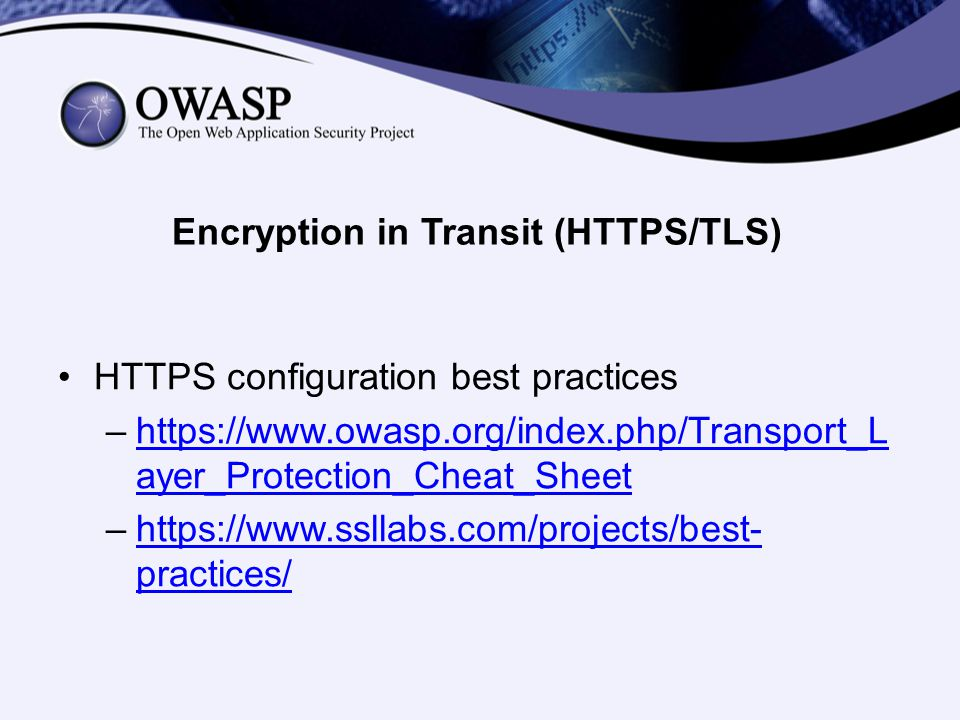 Encryption in Transit (HTTPS/TLS) HTTPS configuration best practices –https://www.owasp.org/index.php/Transport_L ayer_Protection_Cheat_Sheethttps://www.owasp.org/index.php/Transport_L ayer_Protection_Cheat_Sheet –https://www.ssllabs.com/projects/best- practices/https://www.ssllabs.com/projects/best- practices/
