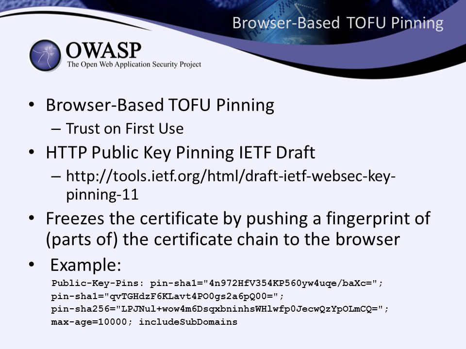 Browser-Based TOFU Pinning – Trust on First Use HTTP Public Key Pinning IETF Draft – http://tools.ietf.org/html/draft-ietf-websec-key- pinning-11 Freezes the certificate by pushing a fingerprint of (parts of) the certificate chain to the browser Example: Public-Key-Pins: pin-sha1= 4n972HfV354KP560yw4uqe/baXc= ; pin-sha1= qvTGHdzF6KLavt4PO0gs2a6pQ00= ; pin-sha256= LPJNul+wow4m6DsqxbninhsWHlwfp0JecwQzYpOLmCQ= ; max-age=10000; includeSubDomains