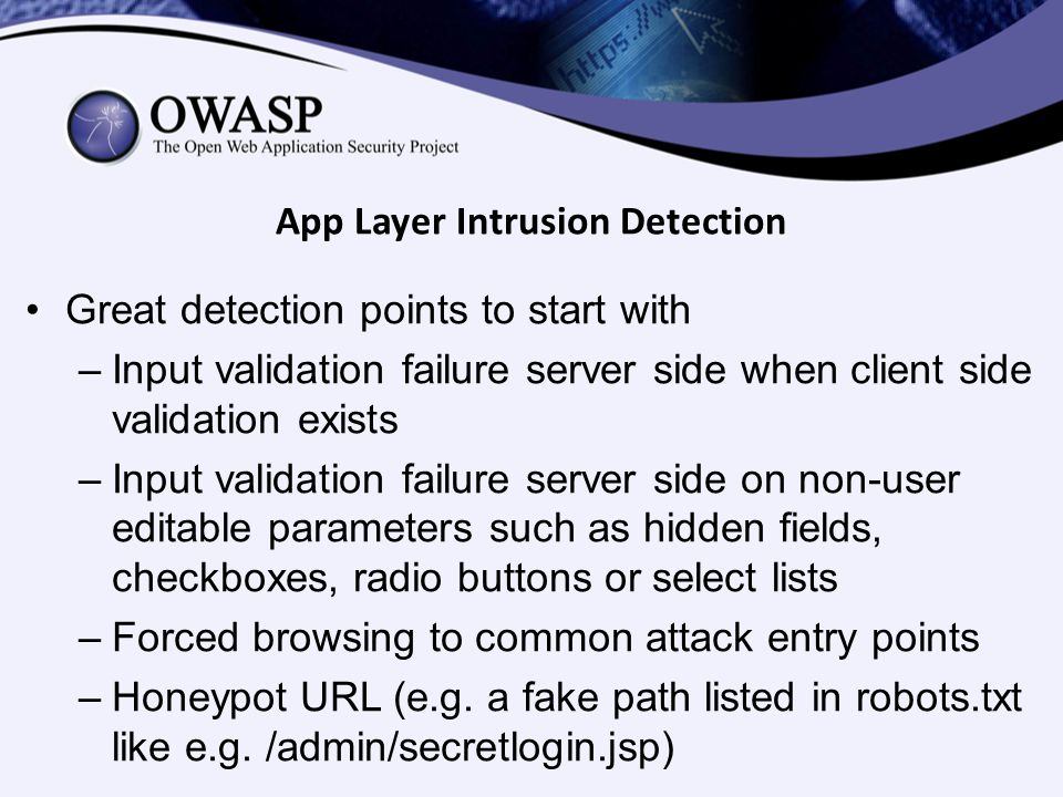 App Layer Intrusion Detection Great detection points to start with –Input validation failure server side when client side validation exists –Input validation failure server side on non-user editable parameters such as hidden fields, checkboxes, radio buttons or select lists –Forced browsing to common attack entry points –Honeypot URL (e.g.