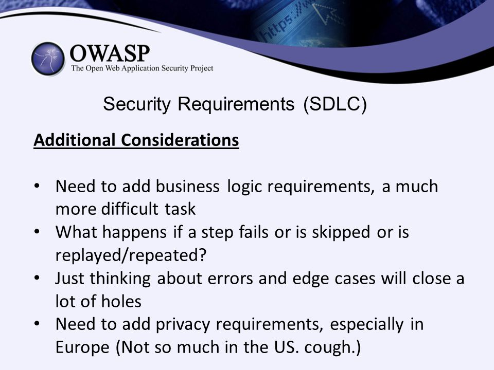 Security Requirements (SDLC) Additional Considerations Need to add business logic requirements, a much more difficult task What happens if a step fails or is skipped or is replayed/repeated.