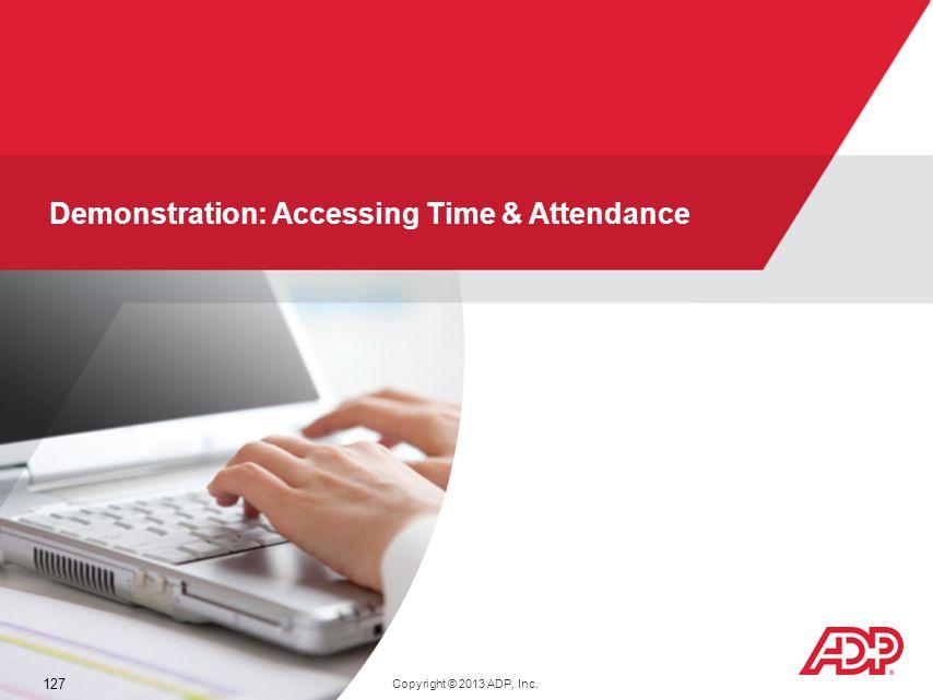 V11041380367WFN51 127 Demonstration: Accessing Time & Attendance Copyright © 2013 ADP, Inc.