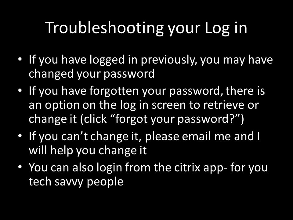 Troubleshooting your Log in If you have logged in previously, you may have changed your password If you have forgotten your password, there is an option on the log in screen to retrieve or change it (click forgot your password ) If you can't change it, please email me and I will help you change it You can also login from the citrix app- for you tech savvy people