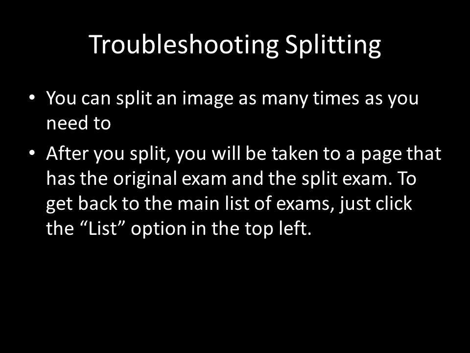 Troubleshooting Splitting You can split an image as many times as you need to After you split, you will be taken to a page that has the original exam and the split exam.