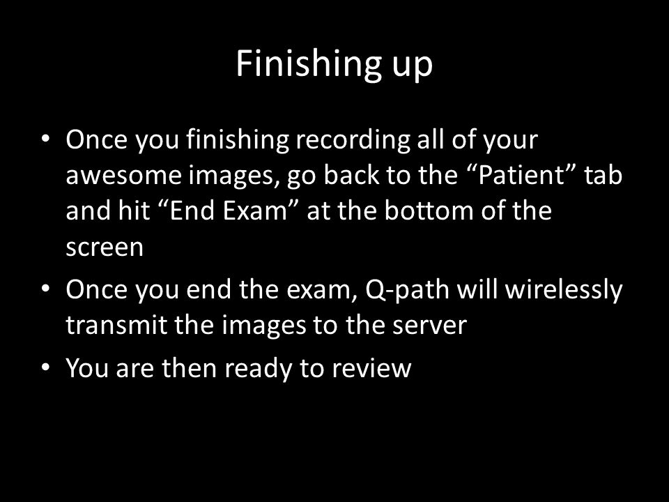 Finishing up Once you finishing recording all of your awesome images, go back to the Patient tab and hit End Exam at the bottom of the screen Once you end the exam, Q-path will wirelessly transmit the images to the server You are then ready to review
