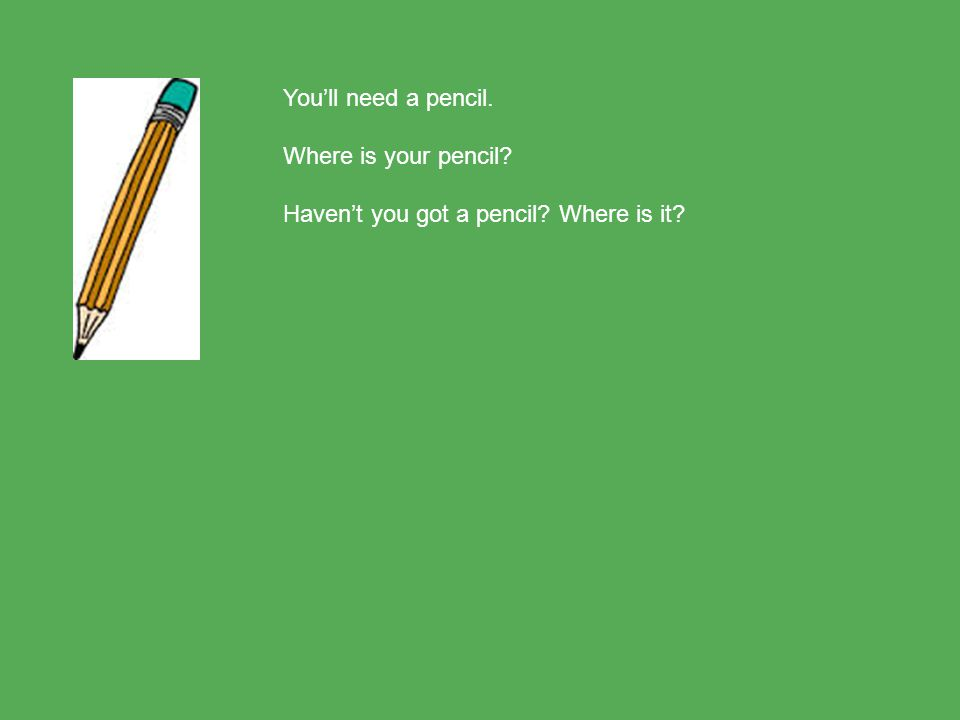 You'll need a pencil. Where is your pencil Haven't you got a pencil Where is it
