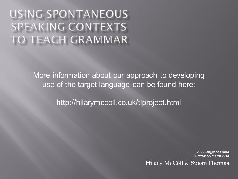 ALL Language World Newcastle, March 2015 Hilary McColl & Susan Thomas More information about our approach to developing use of the target language can