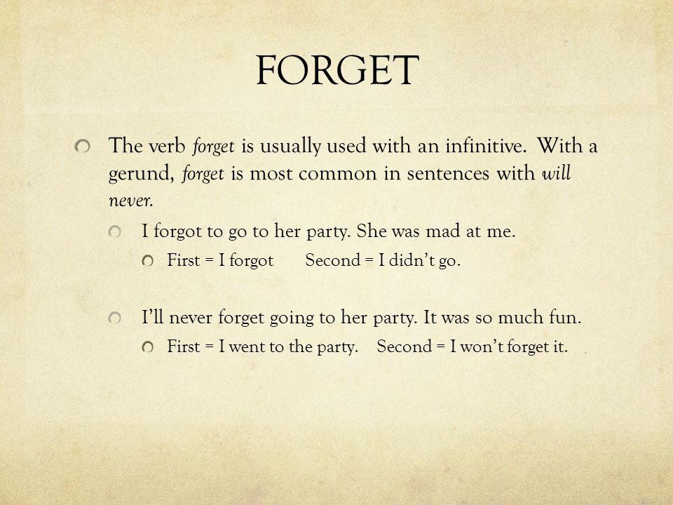FORGET The verb forget is usually used with an infinitive. With a gerund, forget is most common in sentences with will never. I forgot to go to her pa