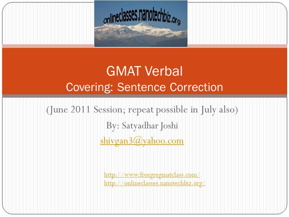 (June 2011 Session; repeat possible in July also) By: Satyadhar Joshi shivgan3@yahoo.com GMAT Verbal Covering: Sentence Correction http://www.freegreg