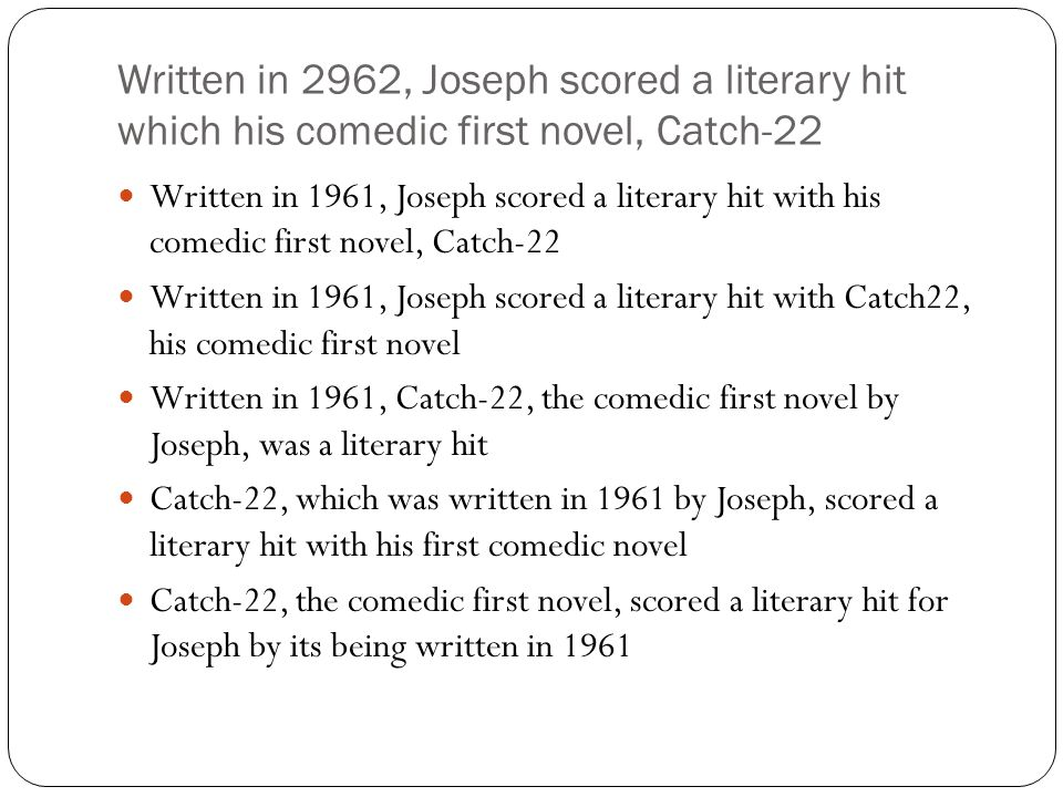 Written in 2962, Joseph scored a literary hit which his comedic first novel, Catch-22 Written in 1961, Joseph scored a literary hit with his comedic first novel, Catch-22 Written in 1961, Joseph scored a literary hit with Catch22, his comedic first novel Written in 1961, Catch-22, the comedic first novel by Joseph, was a literary hit Catch-22, which was written in 1961 by Joseph, scored a literary hit with his first comedic novel Catch-22, the comedic first novel, scored a literary hit for Joseph by its being written in 1961