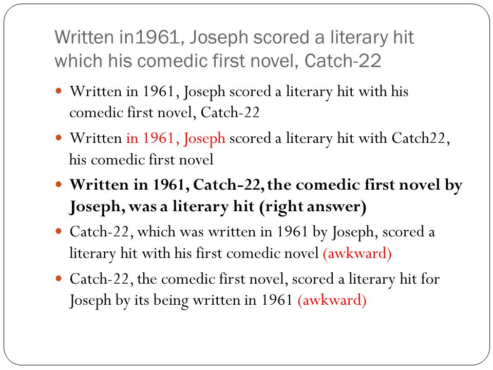 Written in1961, Joseph scored a literary hit which his comedic first novel, Catch-22 Written in 1961, Joseph scored a literary hit with his comedic first novel, Catch-22 Written in 1961, Joseph scored a literary hit with Catch22, his comedic first novel Written in 1961, Catch-22, the comedic first novel by Joseph, was a literary hit (right answer) Catch-22, which was written in 1961 by Joseph, scored a literary hit with his first comedic novel (awkward) Catch-22, the comedic first novel, scored a literary hit for Joseph by its being written in 1961 (awkward)