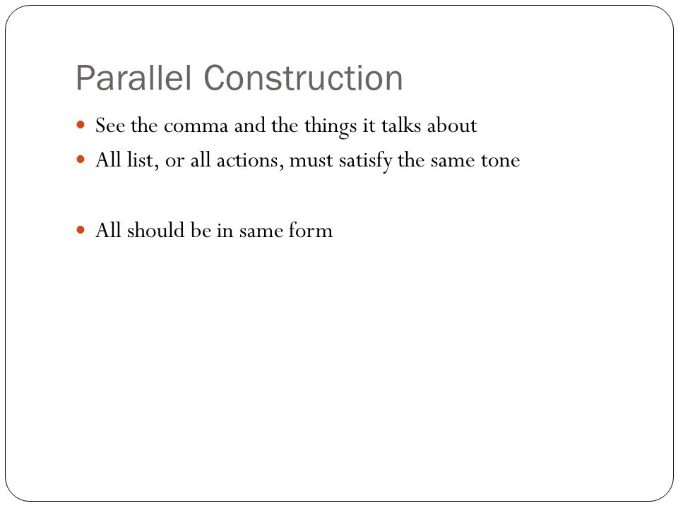Parallel Construction See the comma and the things it talks about All list, or all actions, must satisfy the same tone All should be in same form