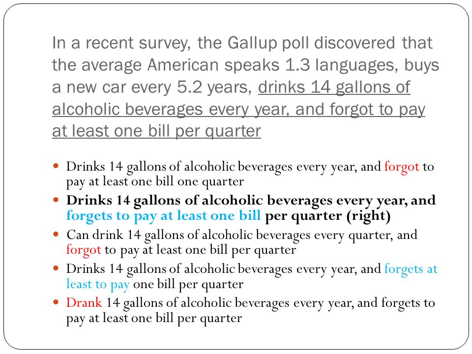In a recent survey, the Gallup poll discovered that the average American speaks 1.3 languages, buys a new car every 5.2 years, drinks 14 gallons of alcoholic beverages every year, and forgot to pay at least one bill per quarter Drinks 14 gallons of alcoholic beverages every year, and forgot to pay at least one bill one quarter Drinks 14 gallons of alcoholic beverages every year, and forgets to pay at least one bill per quarter (right) Can drink 14 gallons of alcoholic beverages every quarter, and forgot to pay at least one bill per quarter Drinks 14 gallons of alcoholic beverages every year, and forgets at least to pay one bill per quarter Drank 14 gallons of alcoholic beverages every year, and forgets to pay at least one bill per quarter