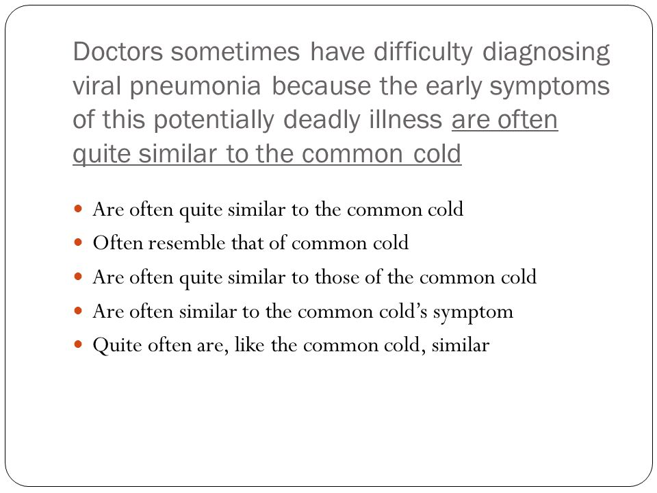 Doctors sometimes have difficulty diagnosing viral pneumonia because the early symptoms of this potentially deadly illness are often quite similar to the common cold Are often quite similar to the common cold Often resemble that of common cold Are often quite similar to those of the common cold Are often similar to the common cold's symptom Quite often are, like the common cold, similar